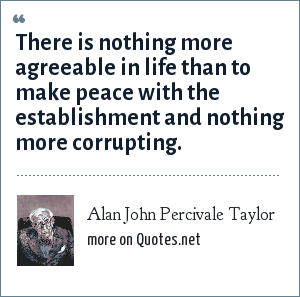 Alan John Percivale Taylor: There is nothing more agreeable in life than to make peace with the establishment and nothing more corrupting.
