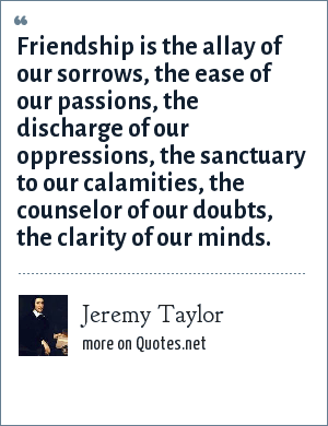 Jeremy Taylor: Friendship is the allay of our sorrows, the ease of our passions, the discharge of our oppressions, the sanctuary to our calamities, the counselor of our doubts, the clarity of our minds.