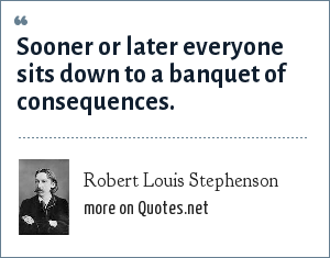 Robert Louis Stephenson: Sooner or later everyone sits down to a banquet of consequences.