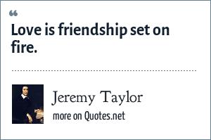 Jeremy Taylor: Love is friendship set on fire.