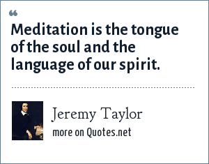 Jeremy Taylor: Meditation is the tongue of the soul and the language of our spirit.
