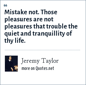 Jeremy Taylor: Mistake not. Those pleasures are not pleasures that trouble the quiet and tranquillity of thy life.