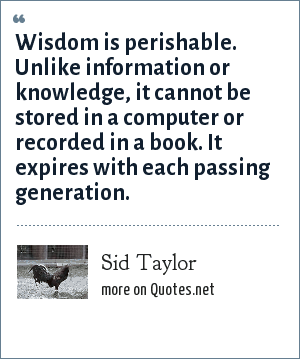 Sid Taylor: Wisdom is perishable. Unlike information or knowledge, it cannot be stored in a computer or recorded in a book. It expires with each passing generation.
