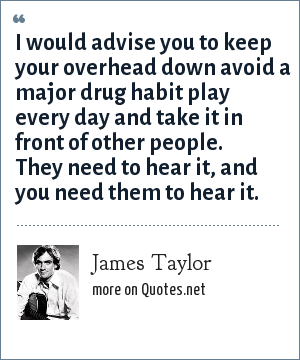 James Taylor: I would advise you to keep your overhead down avoid a major drug habit play every day and take it in front of other people. They need to hear it, and you need them to hear it.