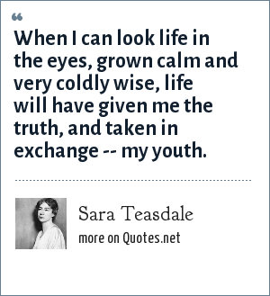 Sara Teasdale: When I can look life in the eyes, grown calm and very coldly wise, life will have given me the truth, and taken in exchange -- my youth.