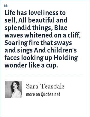 Sara Teasdale: Life has loveliness to sell, All beautiful and splendid things, Blue waves whitened on a cliff, Soaring fire that sways and sings And children's faces looking up Holding wonder like a cup.