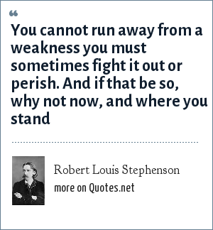 Robert Louis Stephenson: You cannot run away from a weakness you must sometimes fight it out or perish. And if that be so, why not now, and where you stand