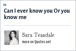 Sara Teasdale: Can I ever know you Or you know me
