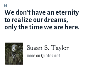Susan S. Taylor: We don't have an eternity to realize our dreams, only the time we are here.