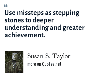 Susan S. Taylor: Use missteps as stepping stones to deeper understanding and greater achievement.
