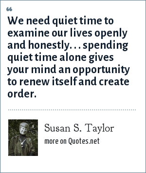 Susan S. Taylor: We need quiet time to examine our lives openly and honestly. . . spending quiet time alone gives your mind an opportunity to renew itself and create order.