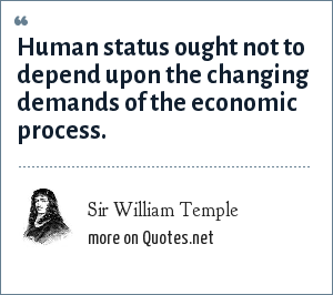 Sir William Temple: Human status ought not to depend upon the changing demands of the economic process.