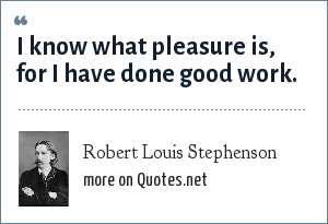 Robert Louis Stephenson: I know what pleasure is, for I have done good work.