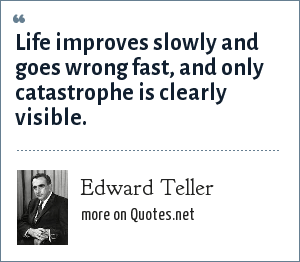 Edward Teller: Life improves slowly and goes wrong fast, and only catastrophe is clearly visible.