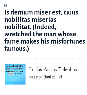 Lucius Accius Telephus: Is demum miser est, cuius nobilitas miserias nobilitat. (Indeed, wretched the man whose fame makes his misfortunes famous.)