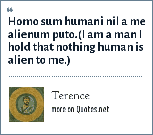 Terence: Homo sum humani nil a me alienum puto.(I am a man I hold that nothing human is alien to me.)