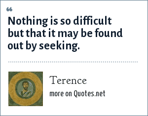 Terence: Nothing is so difficult but that it may be found out by seeking.
