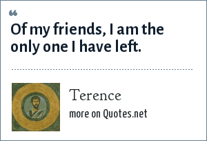 Terence: Of my friends, I am the only one I have left.