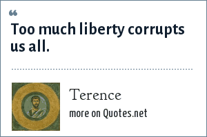 Terence: Too much liberty corrupts us all.