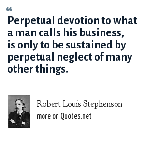 Robert Louis Stephenson: Perpetual devotion to what a man calls his business, is only to be sustained by perpetual neglect of many other things.