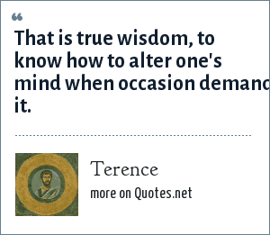 Terence: That is true wisdom, to know how to alter one's mind when occasion demands it.