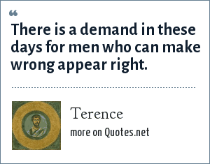 Terence: There is a demand in these days for men who can make wrong appear right.