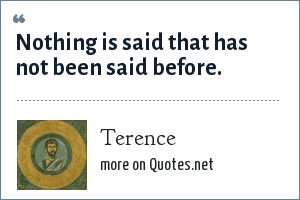 Terence: Nothing is said that has not been said before.