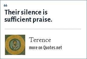 Terence: Their silence is sufficient praise.