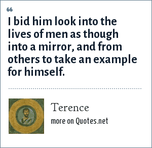 Terence: I bid him look into the lives of men as though into a mirror, and from others to take an example for himself.