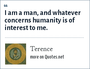 Terence: I am a man, and whatever concerns humanity is of interest to me.