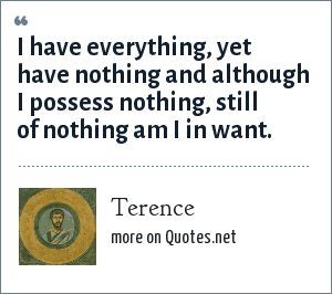 Terence: I have everything, yet have nothing and although I possess nothing, still of nothing am I in want.