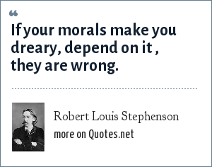 Robert Louis Stephenson: If your morals make you dreary, depend on it , they are wrong.