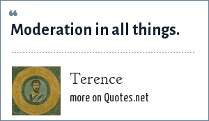 Terence: Moderation in all things.