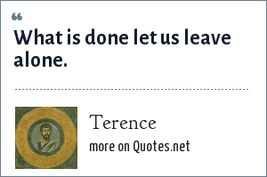 Terence: What is done let us leave alone.