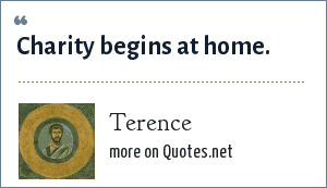 Terence: Charity begins at home.