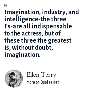 Ellen Terry: Imagination, industry, and intelligence-the three I's-are all indispensable to the actress, but of these three the greatest is, without doubt, imagination.