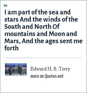 Edward H. S. Terry: I am part of the sea and stars And the winds of the South and North Of mountains and Moon and Mars, And the ages sent me forth