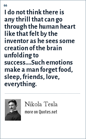 Nikola Tesla: I do not think there is any thrill that can go through the human heart like that felt by the inventor as he sees some creation of the brain unfolding to success....Such emotions make a man forget food, sleep, friends, love, everything.