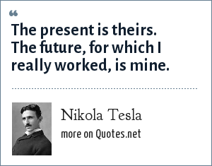Nikola Tesla: The present is theirs.  The future, for which I really worked, is mine.