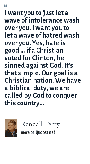 Randall Terry: I want you to just let a wave of intolerance wash over you. I want you to let a wave of hatred wash over you. Yes, hate is good ... if a Christian voted for Clinton, he sinned against God. It's that simple. Our goal is a Christian nation. We have a biblical duty, we are called by God to conquer this country...