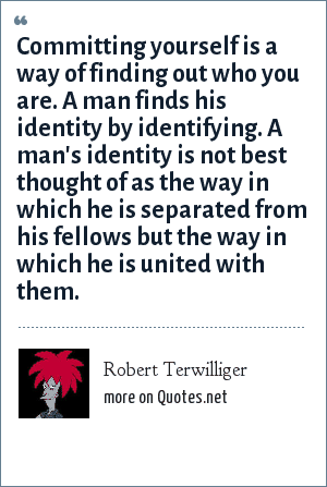 Robert Terwilliger: Committing yourself is a way of finding out who you are. A man finds his identity by identifying. A man's identity is not best thought of as the way in which he is separated from his fellows but the way in which he is united with them.
