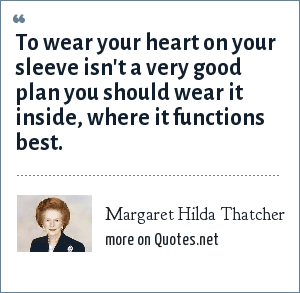 Margaret Hilda Thatcher: To wear your heart on your sleeve isn't a very good plan you should wear it inside, where it functions best.