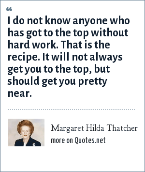Margaret Hilda Thatcher: I do not know anyone who has got to the top without hard work. That is the recipe. It will not always get you to the top, but should get you pretty near.