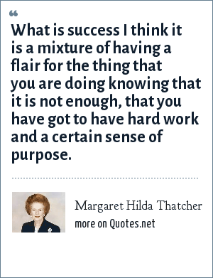 Margaret Hilda Thatcher: What is success I think it is a mixture of having a flair for the thing that you are doing knowing that it is not enough, that you have got to have hard work and a certain sense of purpose.
