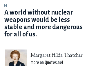 Margaret Hilda Thatcher: A world without nuclear weapons would be less stable and more dangerous for all of us.
