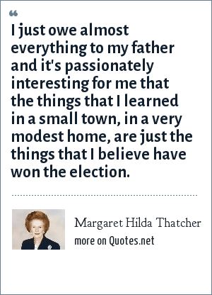 Margaret Hilda Thatcher: I just owe almost everything to my father and it's passionately interesting for me that the things that I learned in a small town, in a very modest home, are just the things that I believe have won the election.