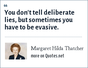 Margaret Hilda Thatcher: You don't tell deliberate lies, but sometimes you have to be evasive.