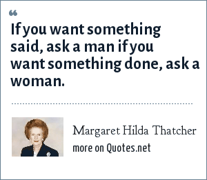 Margaret Hilda Thatcher: If you want something said, ask a man if you want something done, ask a woman.