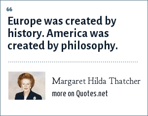 Margaret Hilda Thatcher: Europe was created by history. America was created by philosophy.