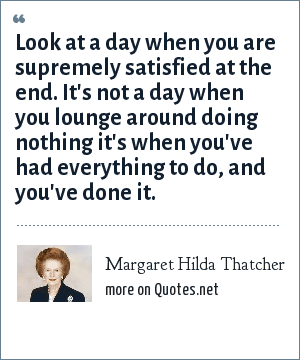 Margaret Hilda Thatcher: Look at a day when you are supremely satisfied at the end. It's not a day when you lounge around doing nothing it's when you've had everything to do, and you've done it.